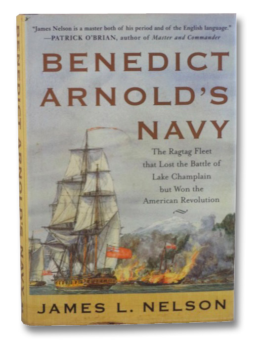 Benedict Arnold's Navy: The Ragtag Fleet that Lost the Battle of Lake Champlain but Won the American Revolution, Nelson, James L.