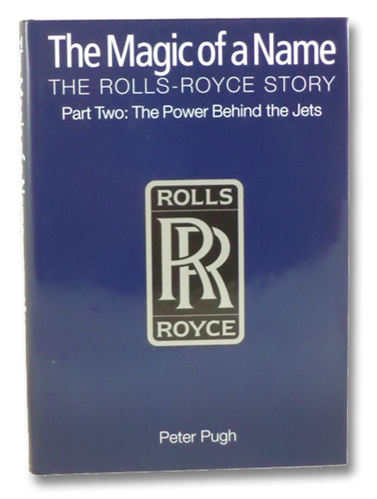 The Magic of a Name: The Rolls-Royce Story, Part Two: The Power Behind the Jets, Pugh, Peter