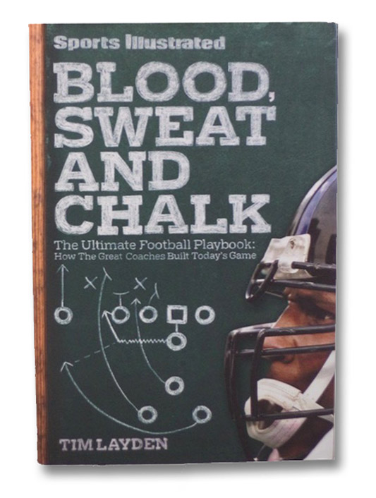 Blood, Sweat & Chalk: The Ultimate Football Playbook: How the Great Coaches Built Today's Game, Layden, Tim