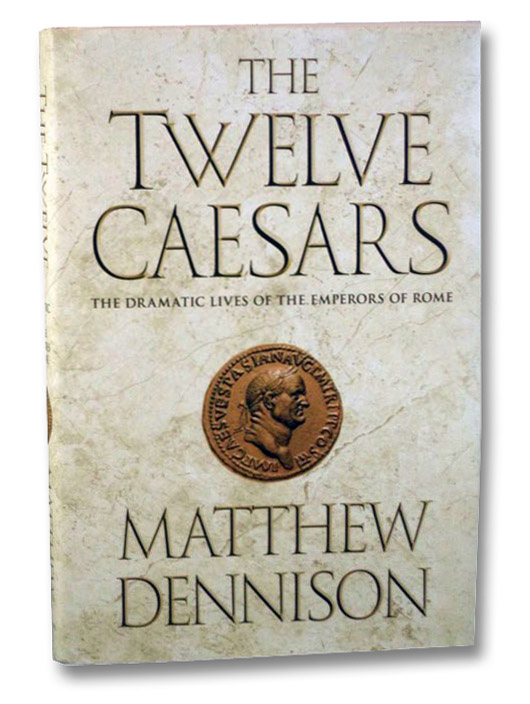 The Twelve Caesars: The Dramatic Lives of the Emperors of Rome, Dennison, Matthew
