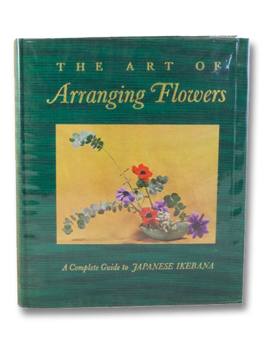 The Art of Arranging Flowers: A Complete Guide to Japanese Ikebana, Sato, Shozo