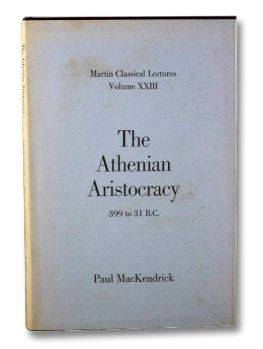 The Athenian Aristocracy, 399 to 31 B.C. (Martin Classical Lectures, Volume XXIII), MacKendrick, Paul
