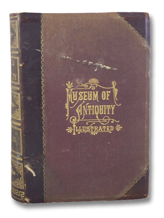 Museum of Antiquity - A Description of Ancient Life: The Employments, Amusements, Customs and Habits, the Cities, Palaces, Monuments and Tombs, the Literature and Fine Arts of 3,000 Years Ago., Yaggy, L.W.; Haines, T.L.