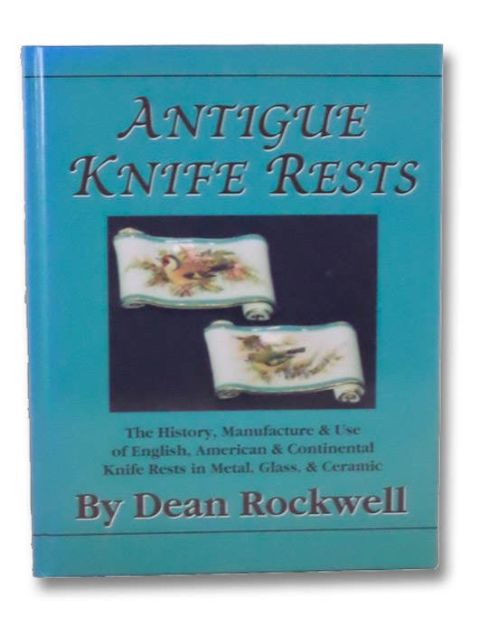 Antique Knife Rests: The History, Manufacture and Use of English, American & Continental Knife Rests in Metal, Glass & Ceramic, Rockwell, Dean