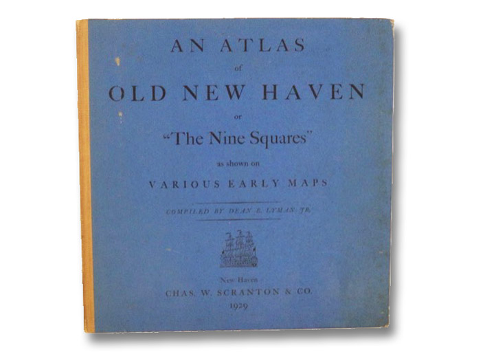 An Atlas of Old New Haven or 'The Nine Squares' as Shown on Various Early Maps [with] Founders' Day April 25th, 1638 - April 25th, 1888. The 250th Anniversary of the Settlement of New Haven., Lyman, Dean B.