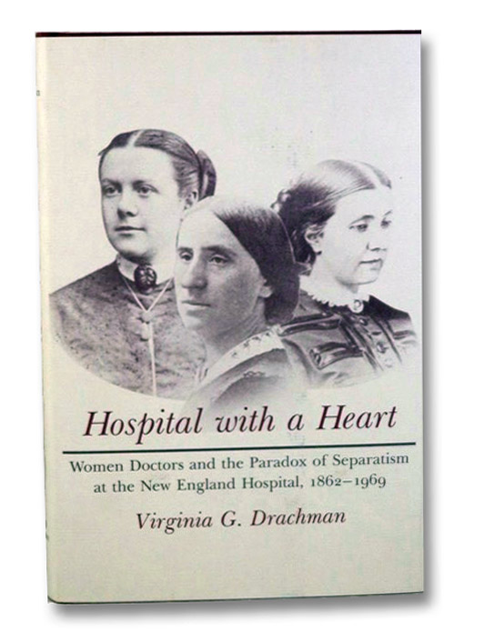 Hospital with a Heart: Woman Doctors and the Paradox of Separatism at the New England Hospital, 1862-1969, Drachman, Virginia G.