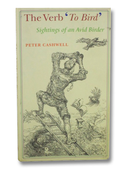 The Verb 'To Bird': Sightings of an Avid Birder, Cashwell, Peter
