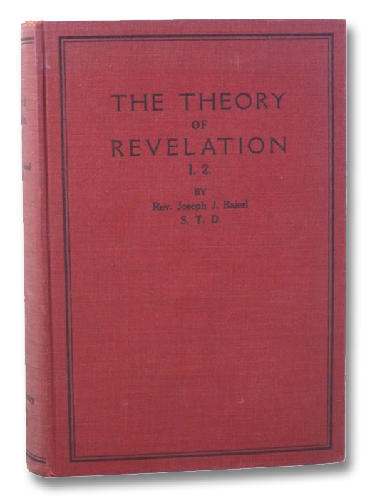 The Theory of Revelation: Part 1, Speculative Foundation of Revelation; Section 2, The Natural Knowability of Revelation, Baierl, Rev. Joesph J.