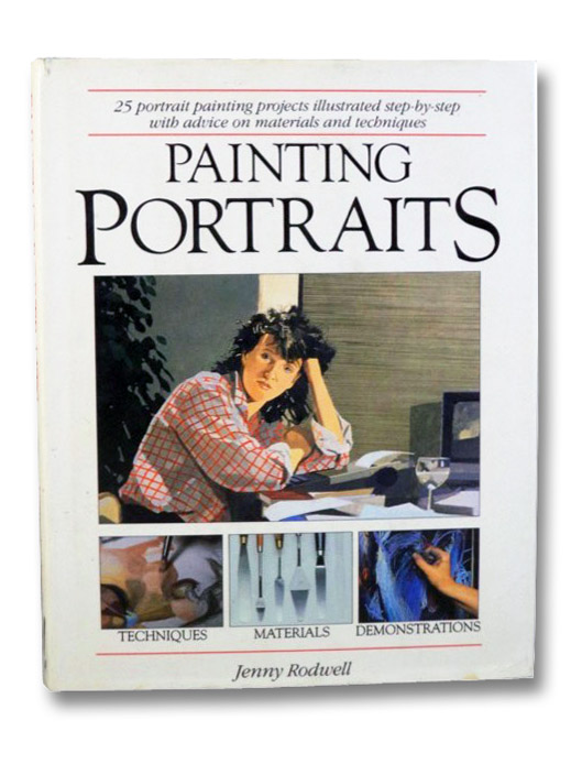 Painting Portraits: 25 Portrait Painting Projects Illustrated Step-by-Step with Advice on Materials and Techniques, Rodwell, Jenny