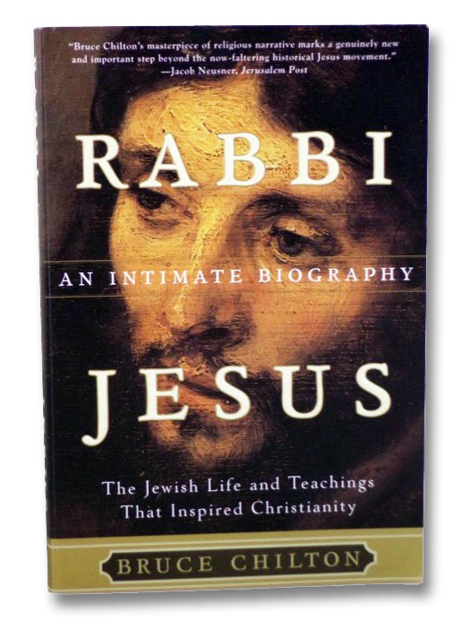 Rabbi Jesus: An Intimate Biography: The Jewish Life and Teaching that Inspired Christianity, Chilton, Bruce
