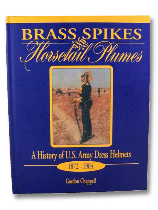 Brass Spikes and Horsetail Plumes: A History of U.S. Army Dress Helmets, 1872-1904, Chappell, Gordon W.