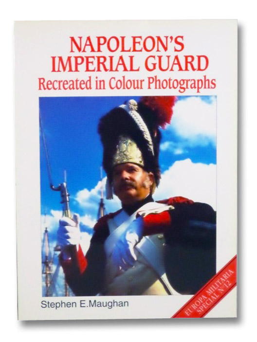 Napleon's Imperial Guard Recreated in Colour Photographs (Europa Militaria Special No. 12), Maughan, Stephen E.