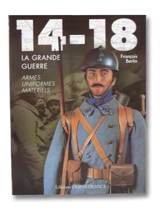14-18 La Grande Guerre: Armes, Uniformes, Materiels, Bertin, Francois