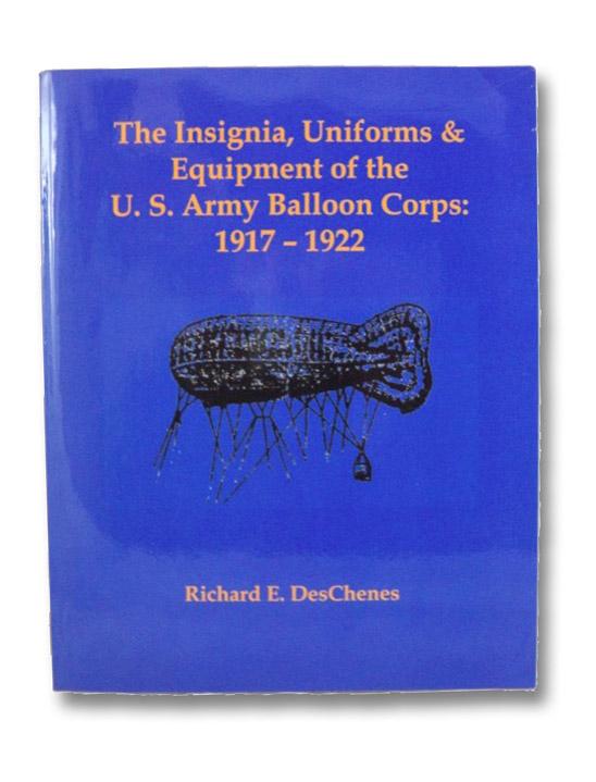 The Insignia, Uniforms & Equipment of the U.S. Army Balloon Corps: 1917-1922, DesChenes, Richard E.