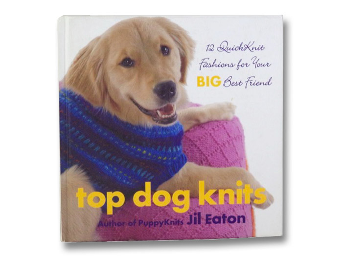 Top Dog Knits: 12 QuickKnit Fashions for Your Big Best Friend, Eaton, Jil