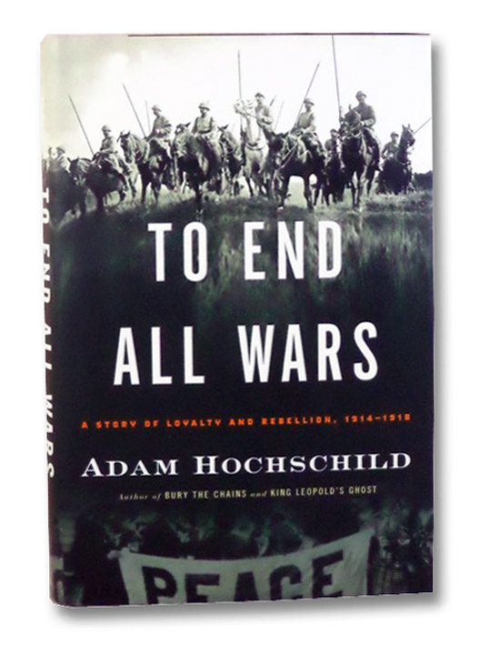 To End All Wars: A Story of Loyalty and Rebellion, 1914-1918, Hochschild, Adam