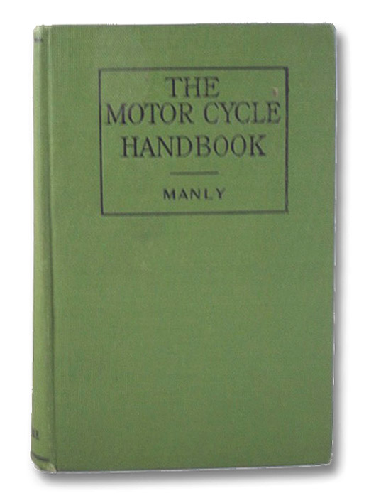 The Motor Cycle Handbook: The Construction, Operation, Care and Repair of Modern Types of Motor Cycles, Their Accessories and Equipment. [Motorcycles], Manly, Harold P.