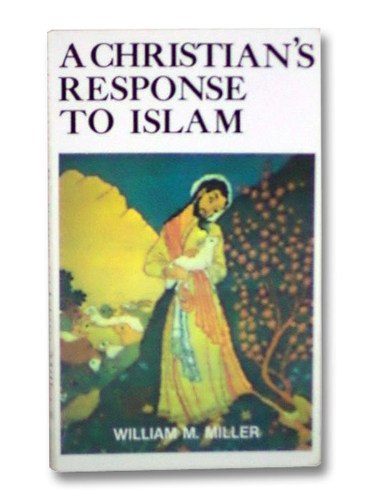 A Christian's Response to Islam, Miller, William M.