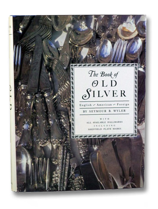 The Book of Old Silver: English, American, Foreign, with All Available Hallmarks Including Sheffield Plate Marks, Wyler, Seymour B.