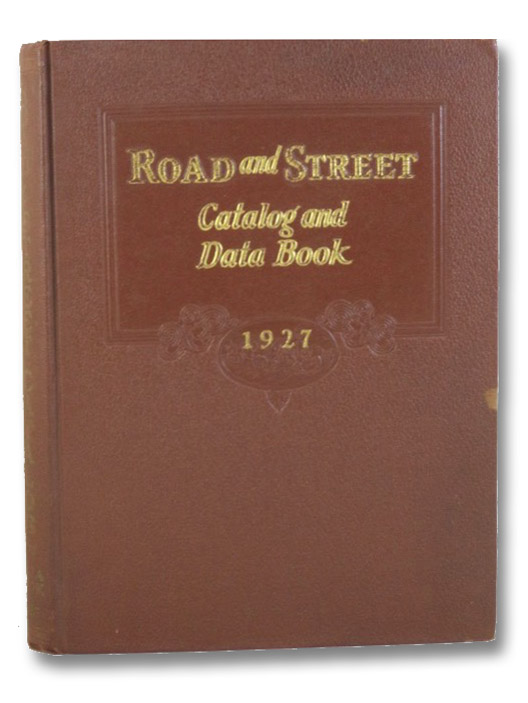 Road and Street Catalog, 1927: A Consolidation of Manufacturers' Catalogs of Highway, Road and Street Materials, Construction Plant and Maintenance Equipment; together with a Data Section of Engineering Information and Economic Methods on the Design, Construction and Maintenance of Highways, Roads and Streets; also Geographical Index of Dealers and Distributors, Gillette, Halbert P.