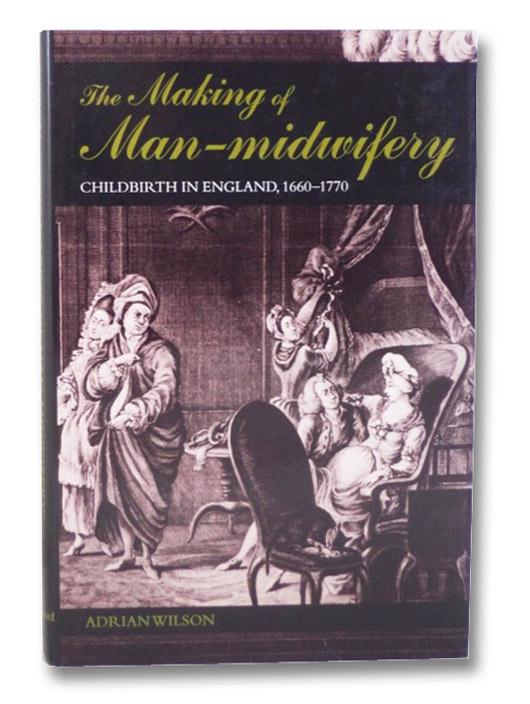 The Making of Man-Midwifery: Childbirth in England, 1660-1770, Wilson, Adrian