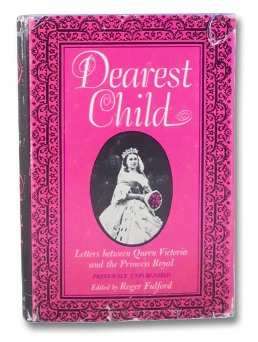 Dearest Child: Letters between Queen Victoria and the Princess Royal, Previously Unpublished, Fulford, Roger