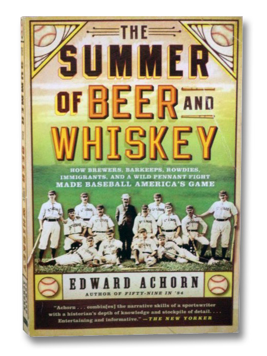The Summer of Beer and Whiskey: How Brewers, Barkeeps, Rowdies, Immigrants, and a Wild Pennant Fight Made Baseball America's Game, Achorn, Edward
