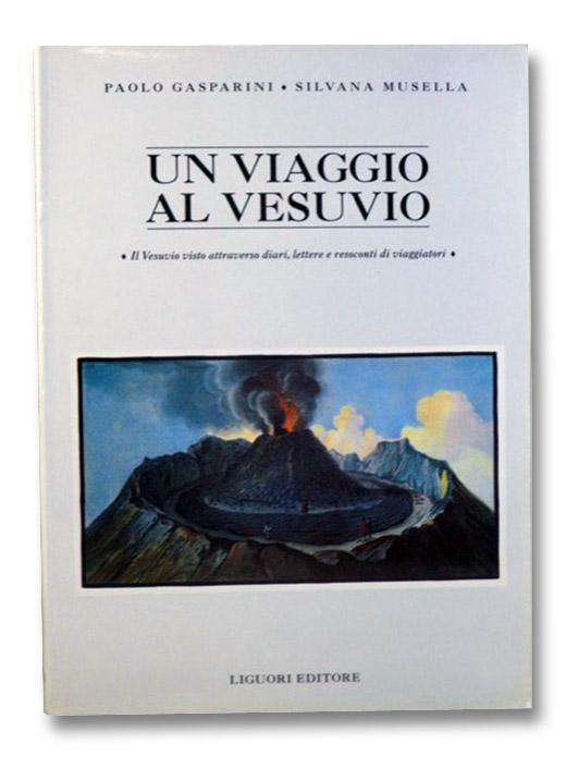 Un Viaggio al Vesuvio: Il Vesuvio visto attraverso diari, lettere e resoconti di viaggiatori, Gasparini, Paolo; Musella, Silvana; Galasso, Giuseppe; Luongo, Giuseppe