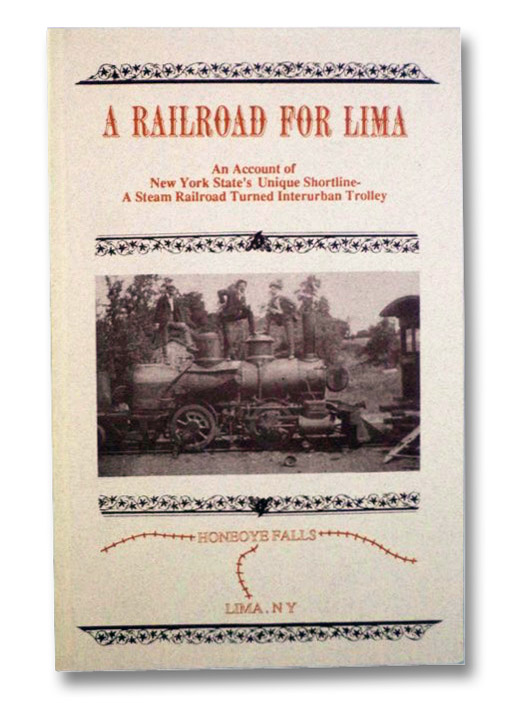 A Railroad for Lima: An Account of New York State's Unique Shortline - A Steam Railroad Turned Interurban Trolley, Worboys, Paul S.