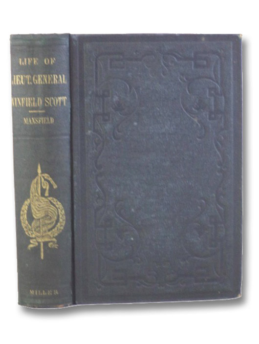 The Life and Military Services of Lieut.-General Winfield Scott, including His Brilliant Achievements in the War of 1812, in the Mexican War, and the Pending War for the Union., Mansfield, Edward D.