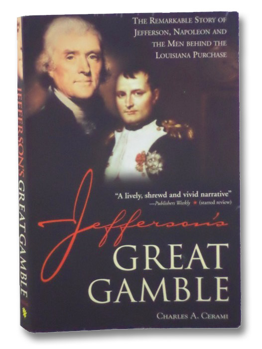 Jefferson's Great Gamble: The Remarkable Story of Jefferson, Napoleon and the Men Behind the Louisiana Purchase, Cerami, Charles A.
