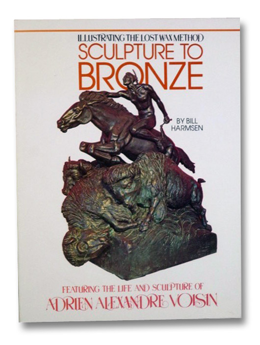 Sculpture to Bronze: Illustrating the Lost Wax Method (Featuring the Life and Sculpture of Adrien Alexandre Voisin), Harmsen, Bill