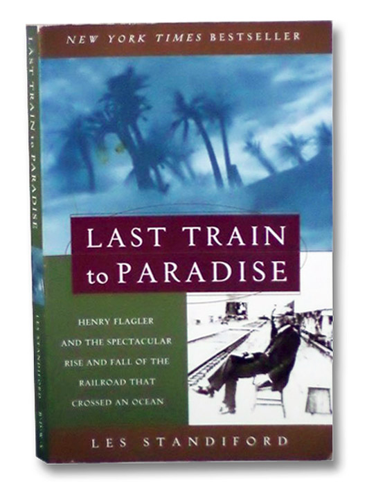 Last Train to Paradise: Henry Flagler and the Spectacular Rise and Fall of the Railroad That Crossed an Ocean, Standiford, Les