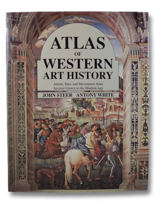 Atlas of Western Art History: Artists, Sites and Movements from Ancient Greece to the Modern Age, Steer, John; White, Antony