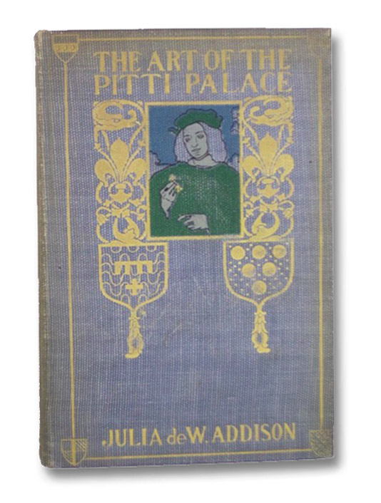 The Art of the Pitti Palace, with a Short History of the Building of the Palace, and Its Owners, and an Appreciation of Its Treasures, Addison, Julia de Wolf