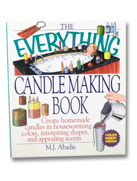 The Everything Candlemaking Book: Create Homemade Candles in House-Warming Colors, Interesting Shapes, and Appealing Scents, Abadie, M.J.