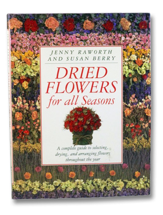 Dried Flowers for all Seasons: A Complete Guide to Selecting, Drying, and Arranging Flowers Throughout the Year, Raworth, Jenny; Berry, Susan