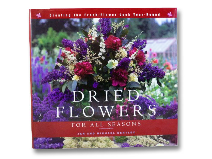 Dried Flowers for All Seasons: Creating the Fresh-Flower Look Year-Round, Gertley, Jan & Michael