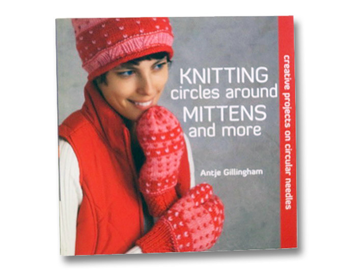 Knitting Circles around Mittens and More: Creative Projects on Circular Needles, Gillingham, Antje