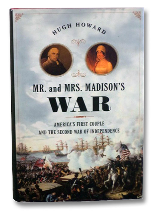 Mr. and Mrs. Madison's War: America's First Couple and the Second War of Independence, Howard, Hugh