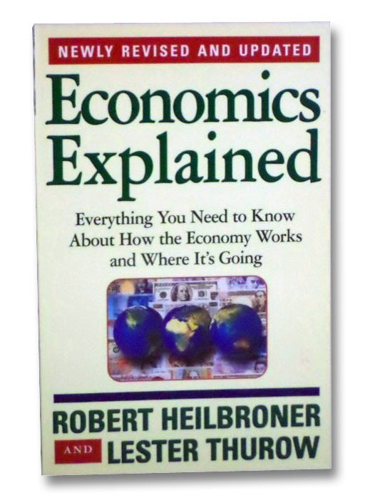 Economics Explained: Everything You Need to Know About How the Economy Works and Where It's Going, Heilbroner, Robert; Thurow, Lester