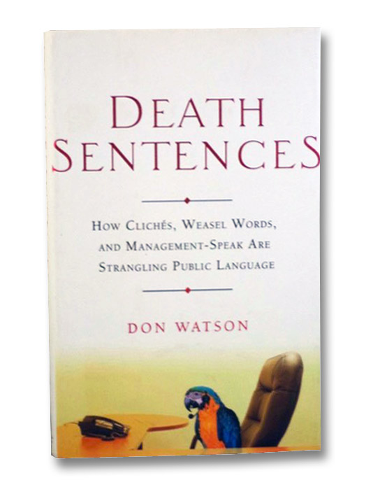Death Sentences: How Cliches, Weasel Words, and Management-Speak Are Strangling Public Language, Watson, Don