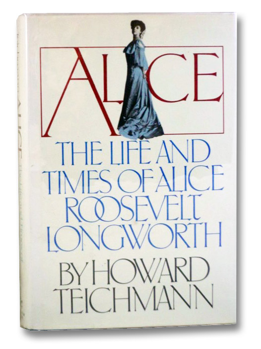 Alice: The Life and Times of Alice Roosevelt Longworth, Teichmann, Howard
