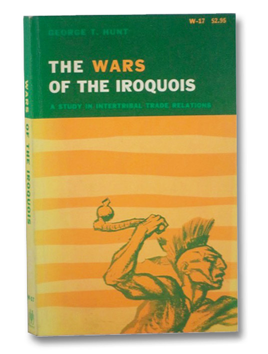 The Wars of the Iroquois: A Study in Intertribal Trade Relations, Hunt, George T.