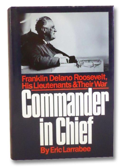 Commander In Chief: Franklin Delano Roosevelt, His Lieutenants, and Their War, Larrabee, Eric