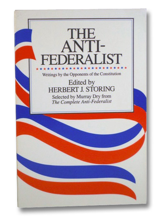 The Anti-Federalist: Writings by the Opponents of the Constitution, Storing, Herbert J.; Dry, Murray