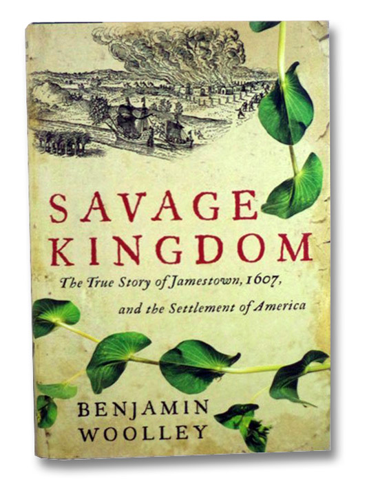 Savage Kingdom: The True Story of Jamestown, 1607, and the Settlement of America, Woolley, Benjamin