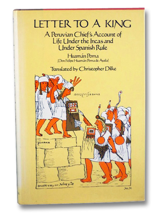 Letter to a King: A Peruvian Chief's Account of Life Under the Incas and Under Spanish Rule, Poma, Huaman [Don Felipe Huaman Poma de Ayala]; Dilke, Christopher