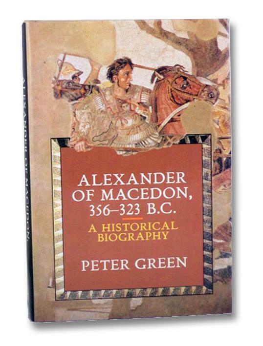 Alexander of Macedon 356-323 B.C.: A Historical Biography, Green, Peter