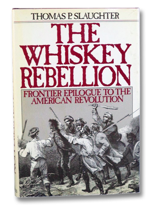The Whiskey Rebellion: Frontier Epilogue to the American Revolution, Slaughter, Thomas P.